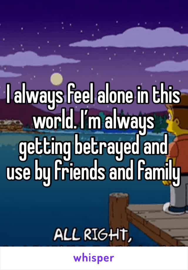 I always feel alone in this world. I'm always getting betrayed and use by friends and family