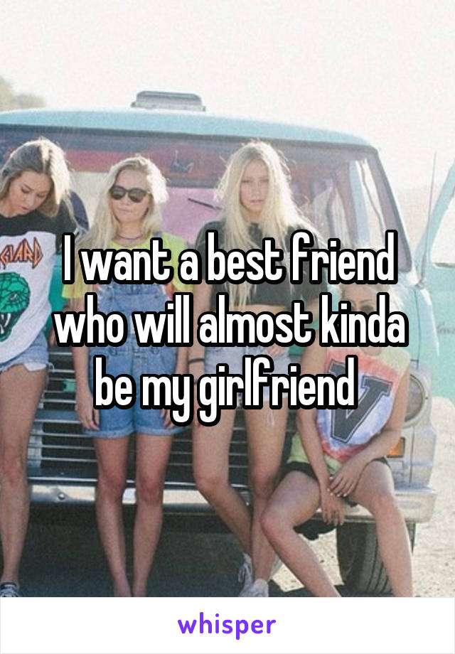I want a best friend who will almost kinda be my girlfriend