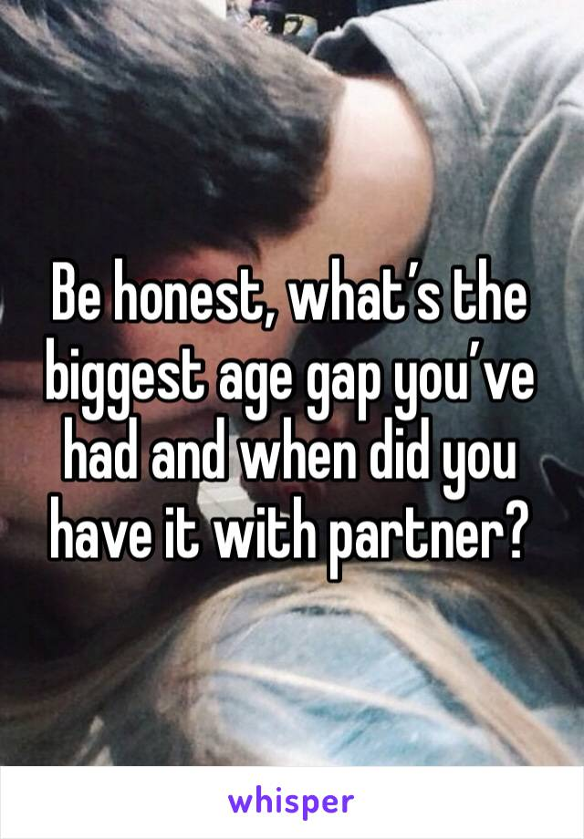 Be honest, what's the biggest age gap you've had and when did you have it with partner?