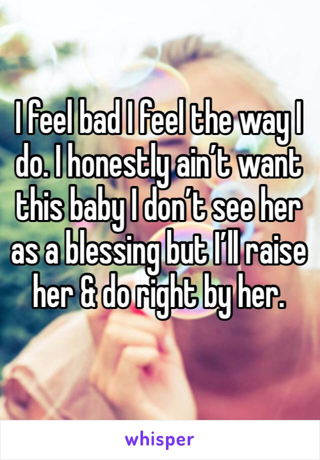 I feel bad I feel the way I do. I honestly ain't want this baby I don't see her as a blessing but I'll raise her & do right by her.