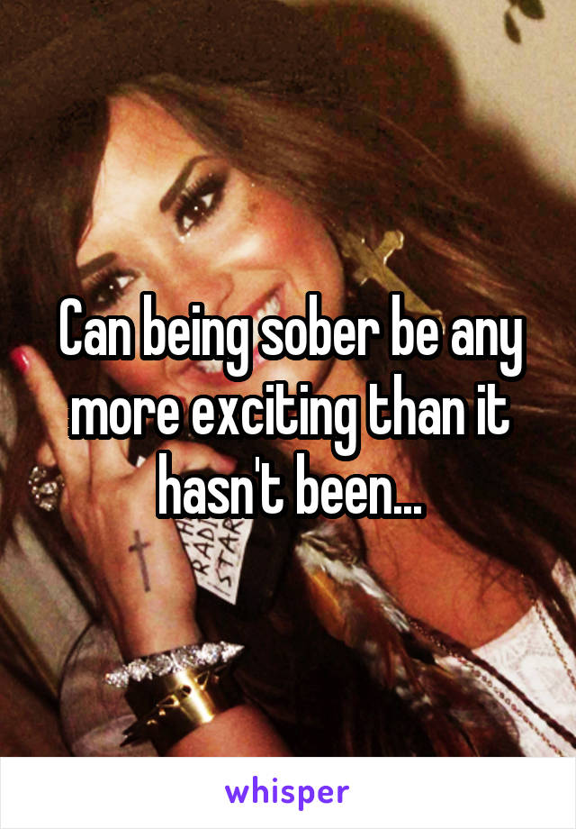 Can being sober be any more exciting than it hasn't been...