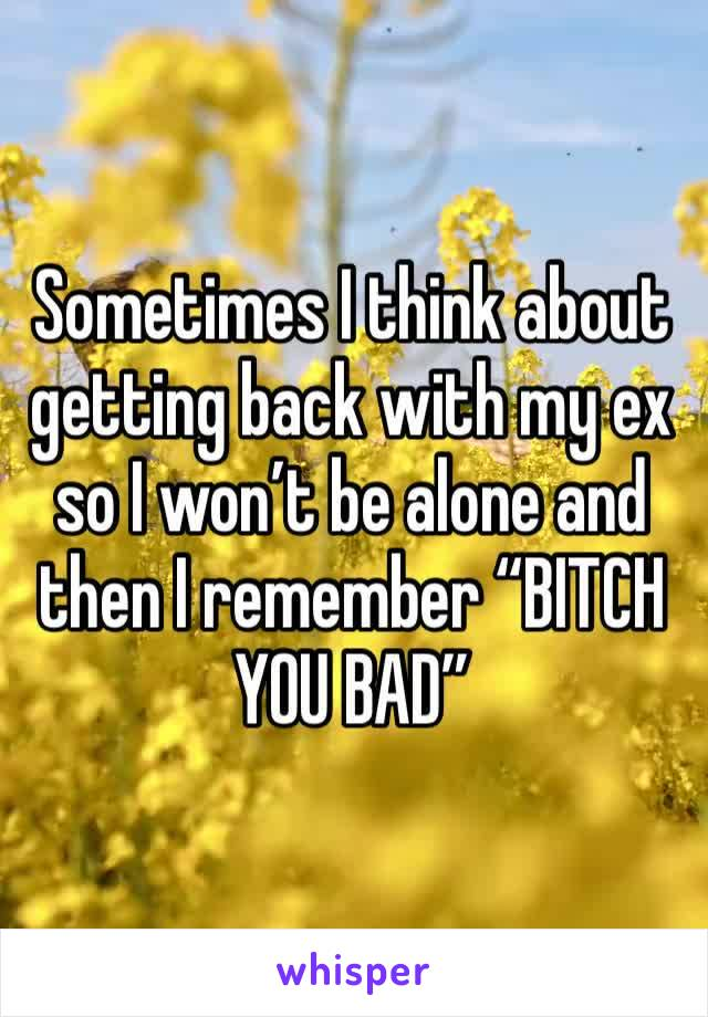"""Sometimes I think about getting back with my ex so I won't be alone and then I remember """"BITCH YOU BAD"""""""