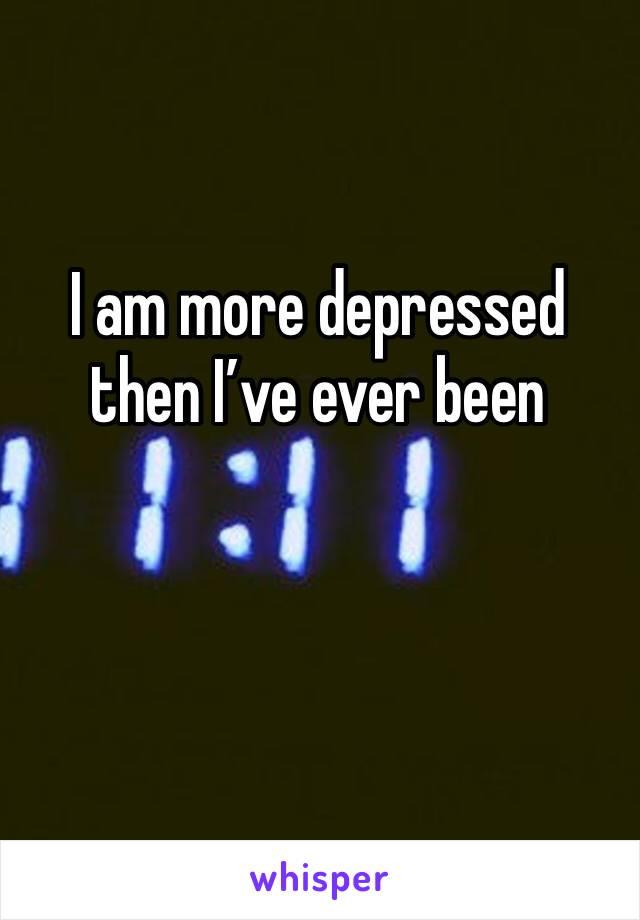 I am more depressed then I've ever been