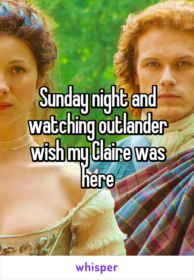 Sunday night and watching outlander wish my Claire was here