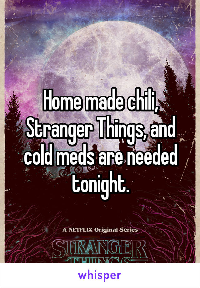 Home made chili, Stranger Things, and cold meds are needed tonight.