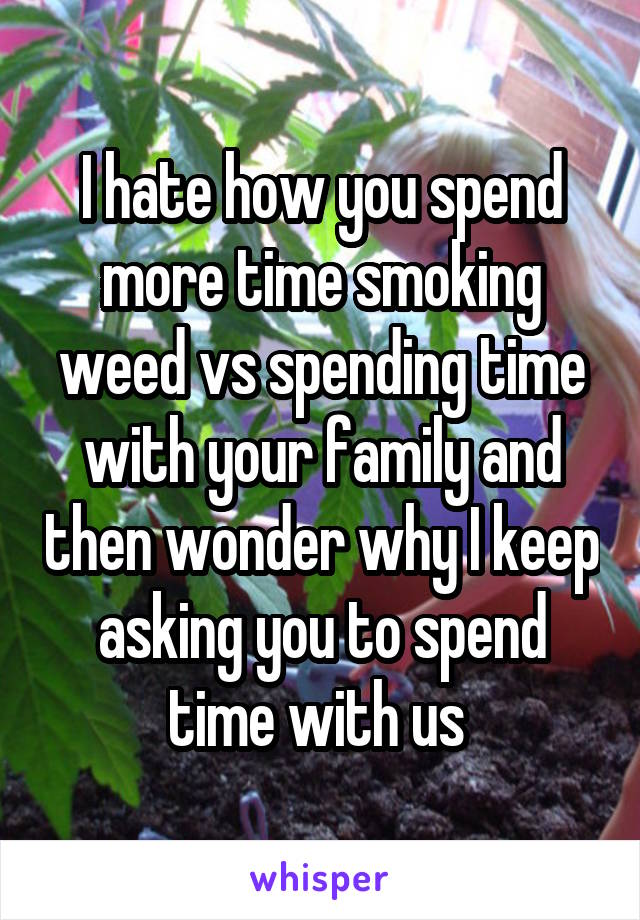 I hate how you spend more time smoking weed vs spending time with your family and then wonder why I keep asking you to spend time with us