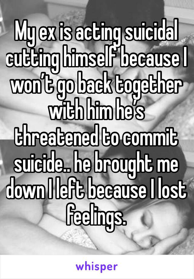 My ex is acting suicidal cutting himself because I won't go back together with him he's threatened to commit suicide.. he brought me down I left because I lost feelings.