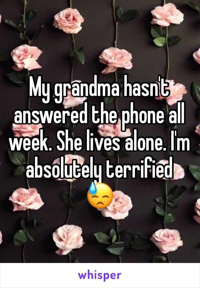 My grandma hasn't answered the phone all week. She lives alone. I'm absolutely terrified  😓