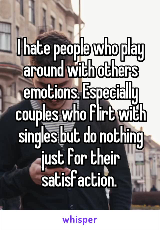 I hate people who play around with others emotions. Especially couples who flirt with singles but do nothing just for their satisfaction.