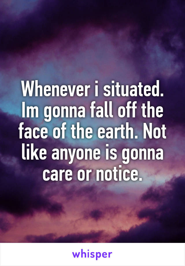 Whenever i situated. Im gonna fall off the face of the earth. Not like anyone is gonna care or notice.