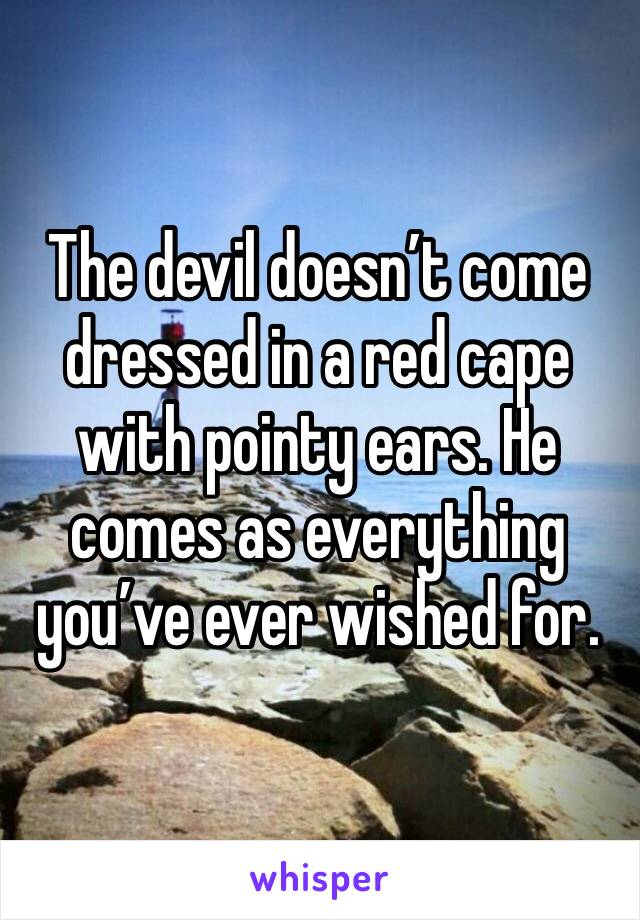 The devil doesn't come dressed in a red cape with pointy ears. He comes as everything you've ever wished for.