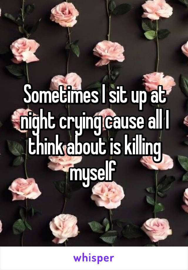 Sometimes I sit up at night crying cause all I think about is killing myself