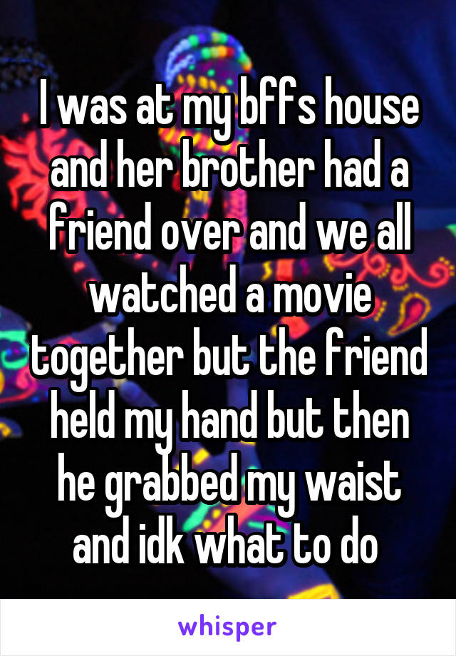 I was at my bffs house and her brother had a friend over and we all watched a movie together but the friend held my hand but then he grabbed my waist and idk what to do