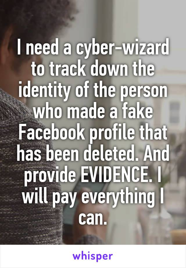 I need a cyber-wizard to track down the identity of the person who made a fake Facebook profile that has been deleted. And provide EVIDENCE. I will pay everything I can.