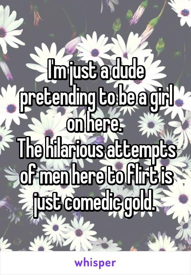 I'm just a dude pretending to be a girl on here.  The hilarious attempts of men here to flirt is just comedic gold.