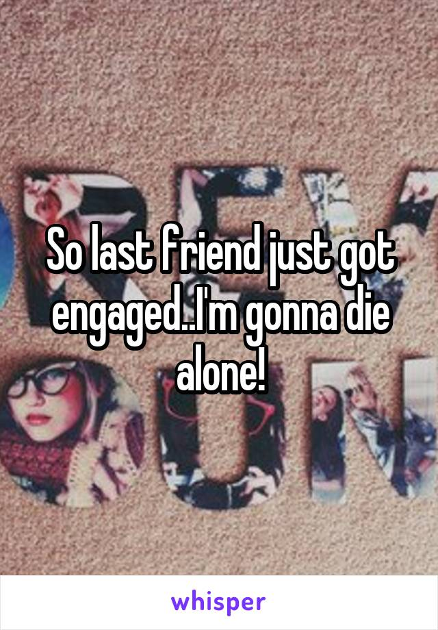 So last friend just got engaged..I'm gonna die alone!