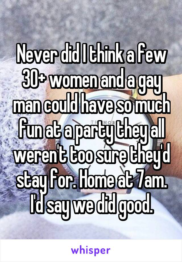 Never did I think a few 30+ women and a gay man could have so much fun at a party they all weren't too sure they'd stay for. Home at 7am. I'd say we did good.