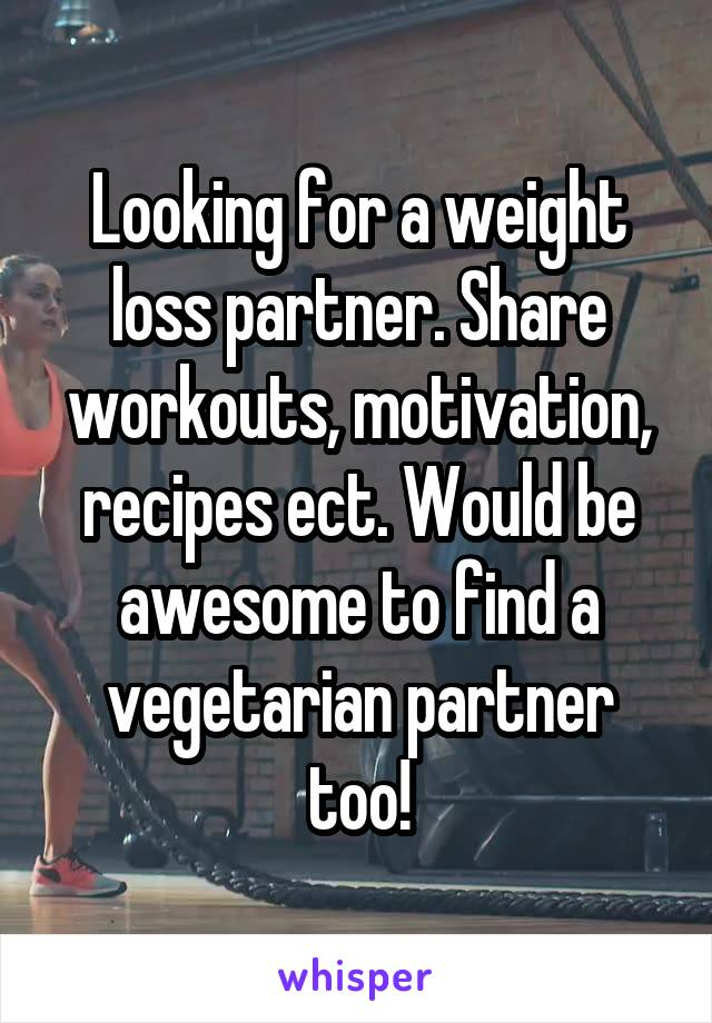 Looking for a weight loss partner. Share workouts, motivation, recipes ect. Would be awesome to find a vegetarian partner too!