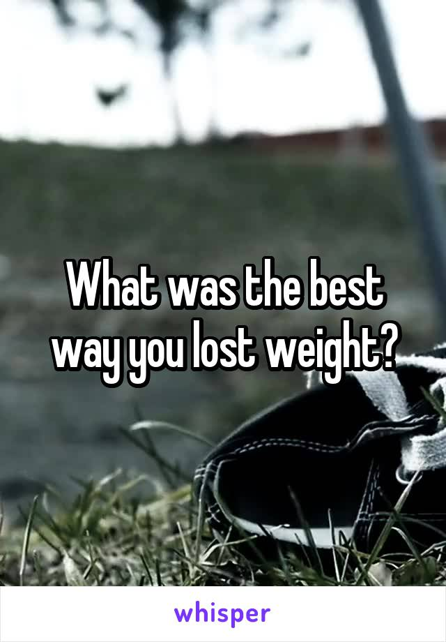 What was the best way you lost weight?