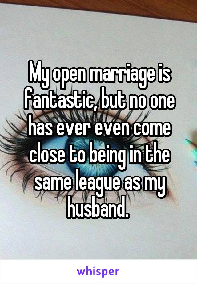 My open marriage is fantastic, but no one has ever even come close to being in the same league as my husband.