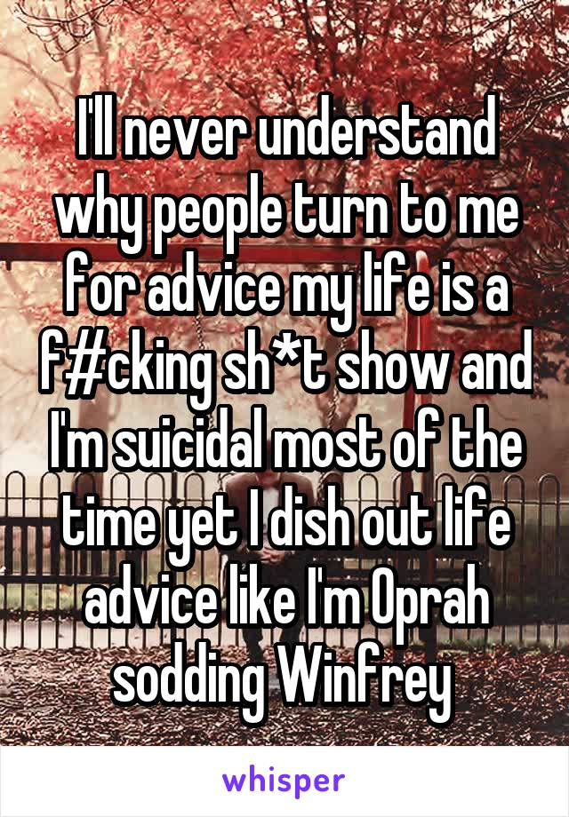 I'll never understand why people turn to me for advice my life is a f#cking sh*t show and I'm suicidal most of the time yet I dish out life advice like I'm Oprah sodding Winfrey