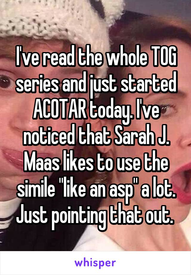 "I've read the whole TOG series and just started ACOTAR today. I've noticed that Sarah J. Maas likes to use the simile ""like an asp"" a lot. Just pointing that out."