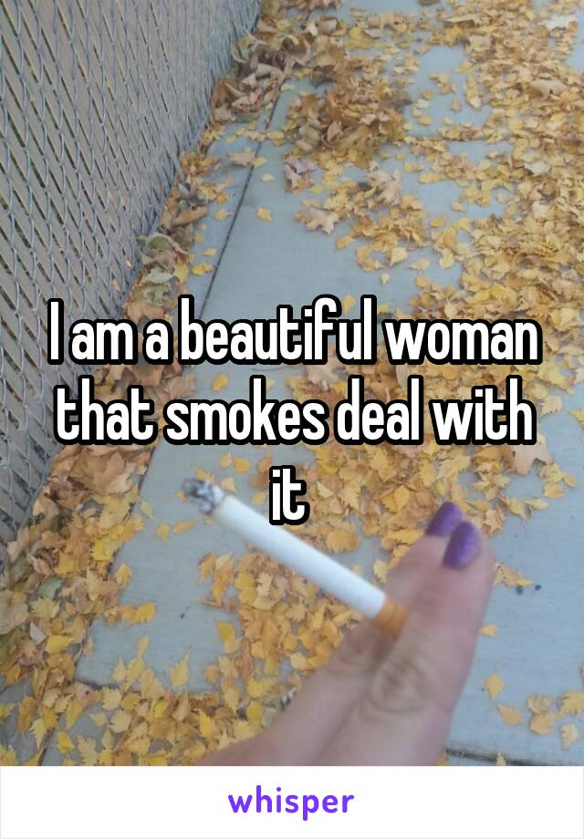 I am a beautiful woman that smokes deal with it