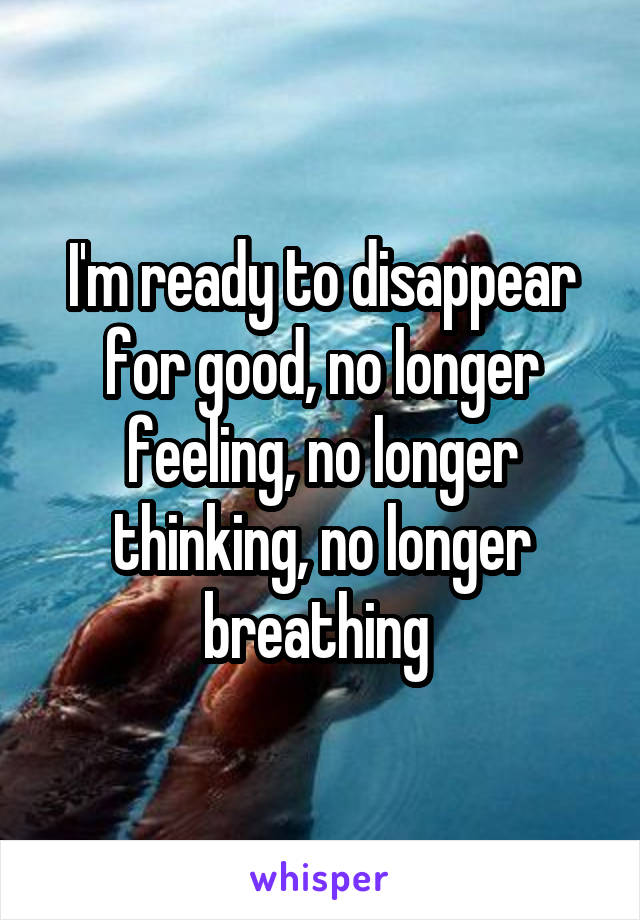 I'm ready to disappear for good, no longer feeling, no longer thinking, no longer breathing