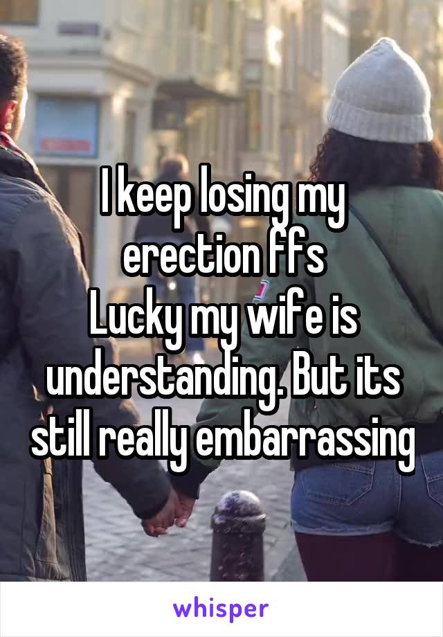 I keep losing my erection ffs Lucky my wife is understanding. But its still really embarrassing