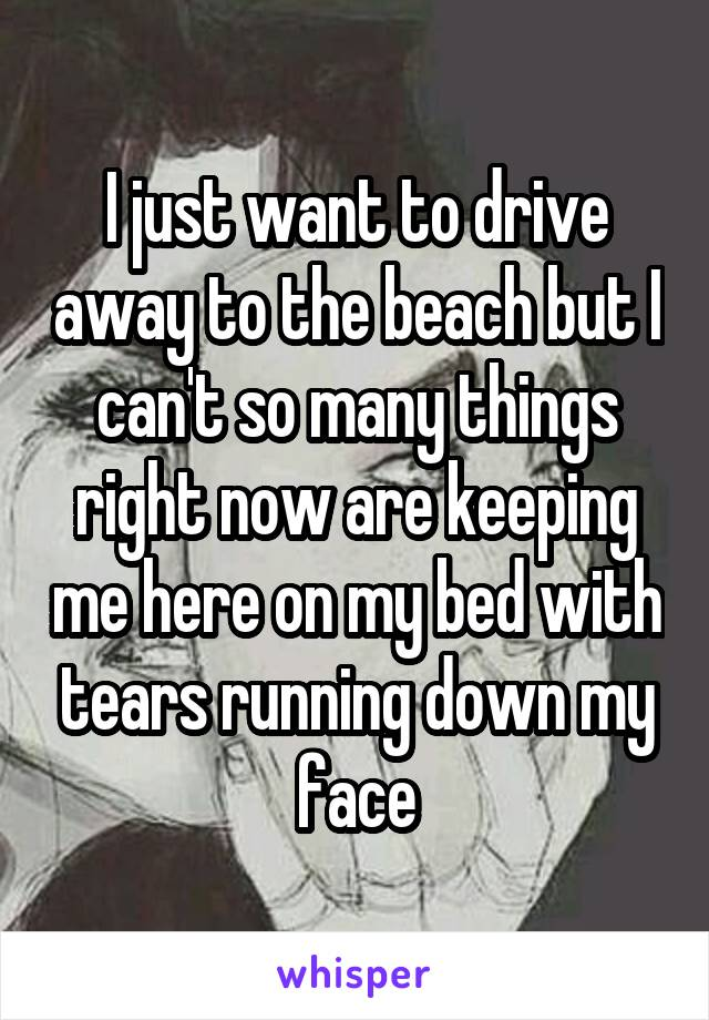 I just want to drive away to the beach but I can't so many things right now are keeping me here on my bed with tears running down my face
