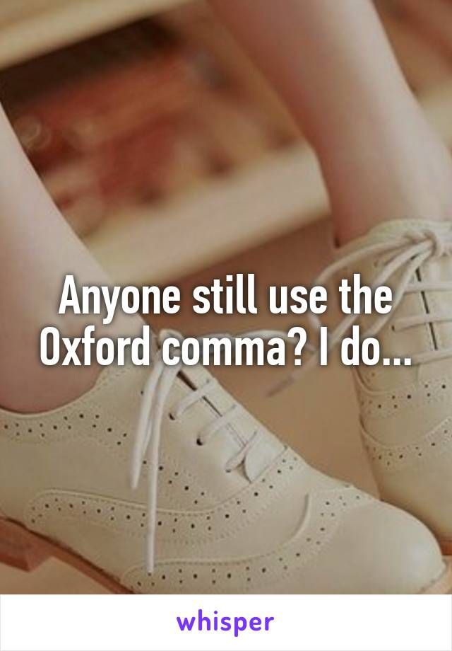Anyone still use the Oxford comma? I do...