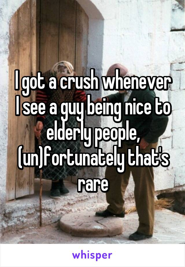 I got a crush whenever I see a guy being nice to elderly people, (un)fortunately that's rare