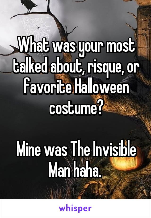 What was your most talked about, risque, or favorite Halloween costume?  Mine was The Invisible Man haha.