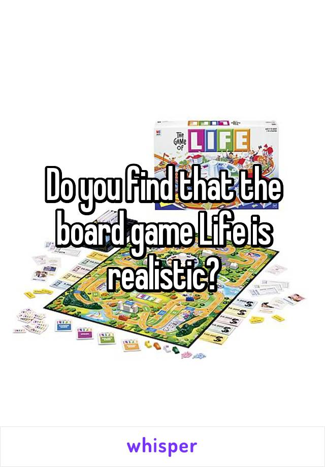 Do you find that the board game Life is realistic?