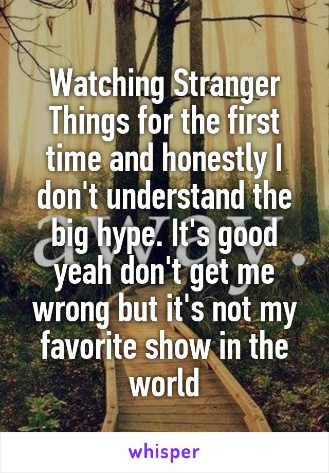 Watching Stranger Things for the first time and honestly I don't understand the big hype. It's good yeah don't get me wrong but it's not my favorite show in the world