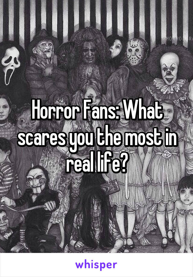 Horror Fans: What scares you the most in real life?