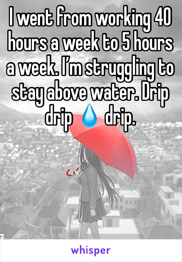I went from working 40 hours a week to 5 hours a week. I'm struggling to stay above water. Drip drip 💧 drip.
