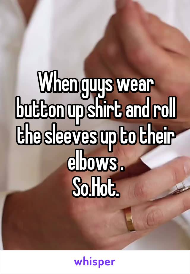When guys wear button up shirt and roll the sleeves up to their elbows . So.Hot.