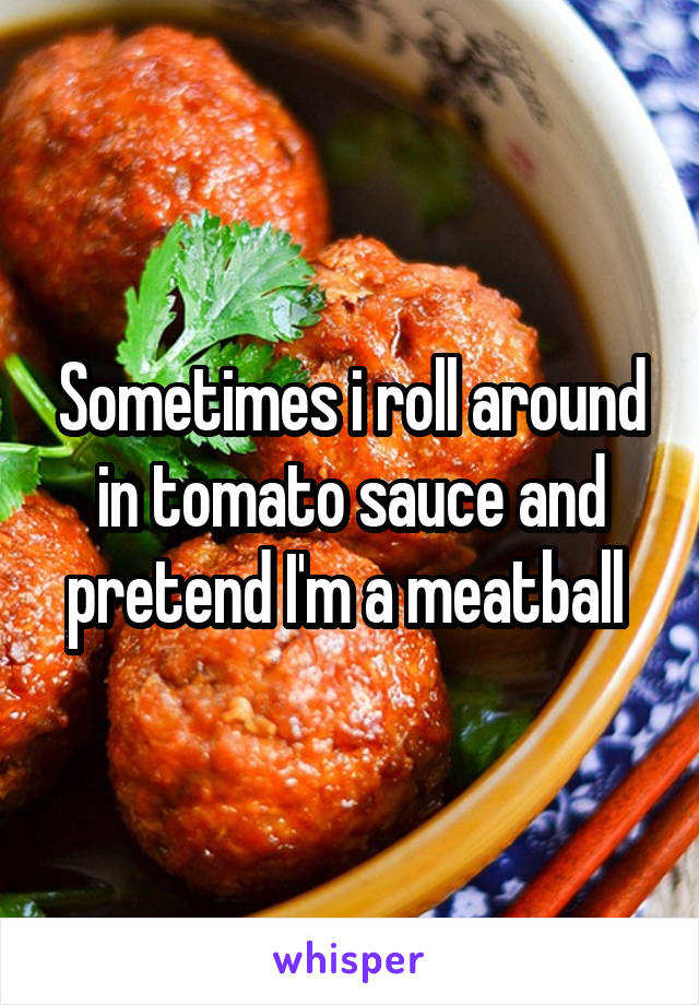 Sometimes i roll around in tomato sauce and pretend I'm a meatball