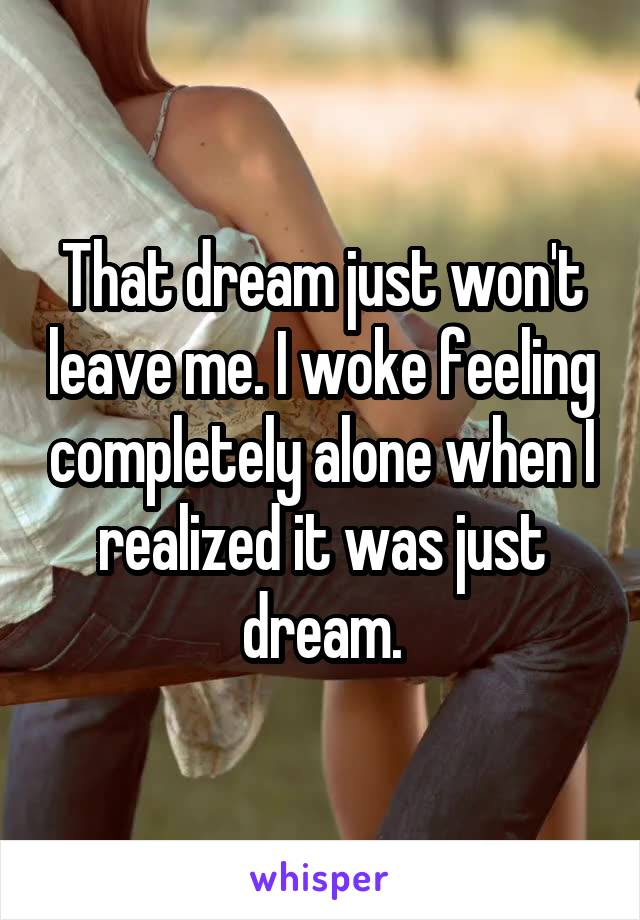 That dream just won't leave me. I woke feeling completely alone when I realized it was just dream.