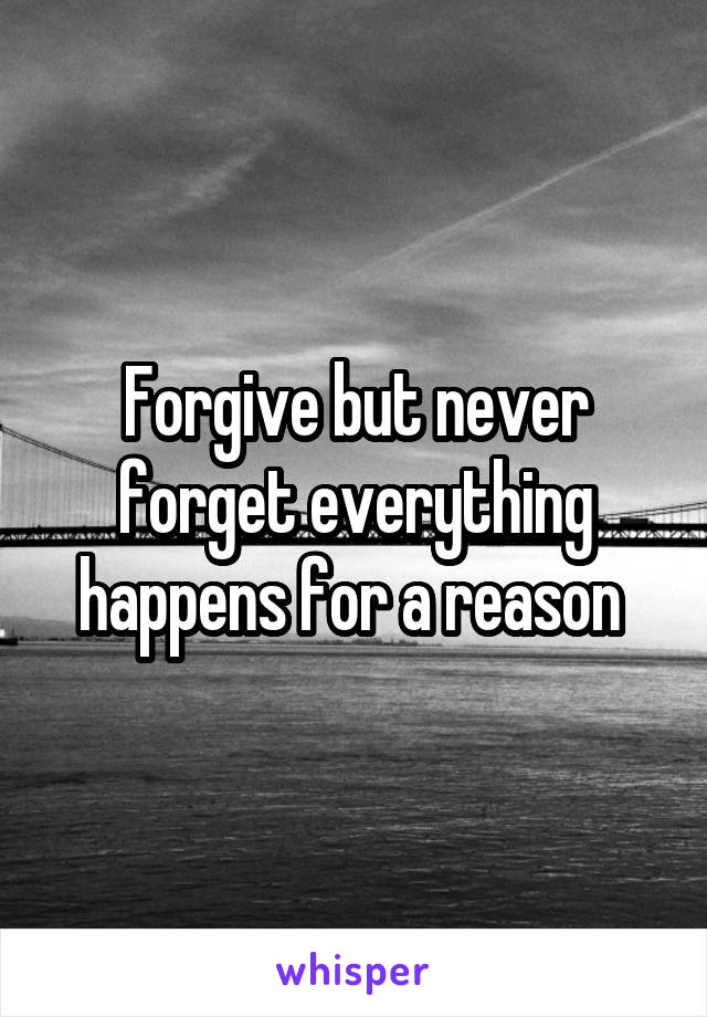 Forgive but never forget everything happens for a reason