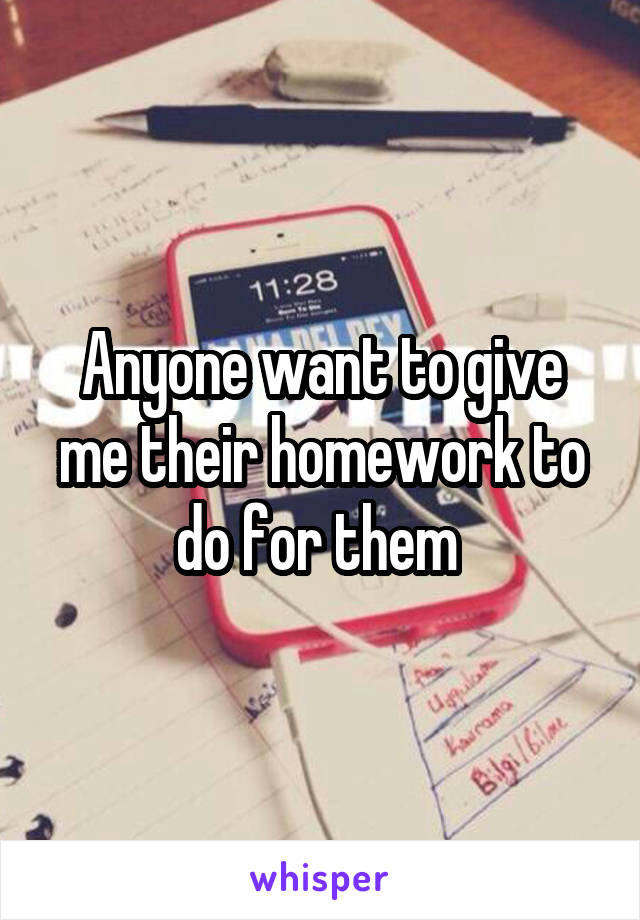 Anyone want to give me their homework to do for them