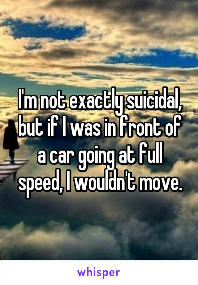 I'm not exactly suicidal, but if I was in front of a car going at full speed, I wouldn't move.