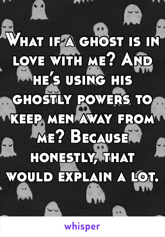 What if a ghost is in love with me? And he's using his ghostly powers to keep men away from me? Because honestly, that would explain a lot.
