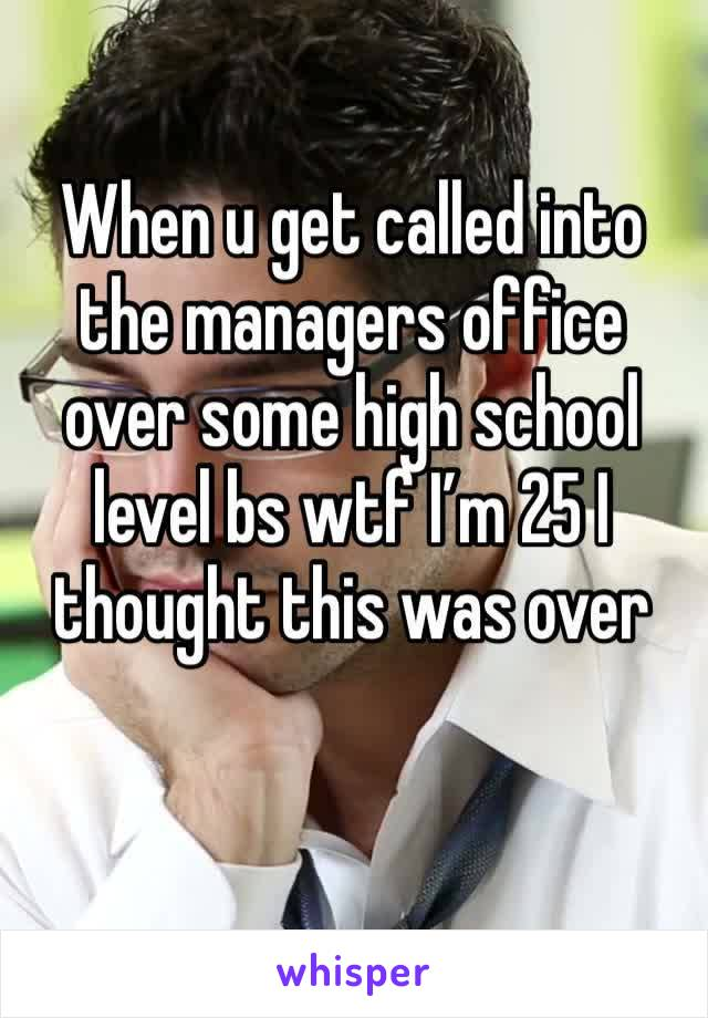 When u get called into the managers office over some high school level bs wtf I'm 25 I thought this was over