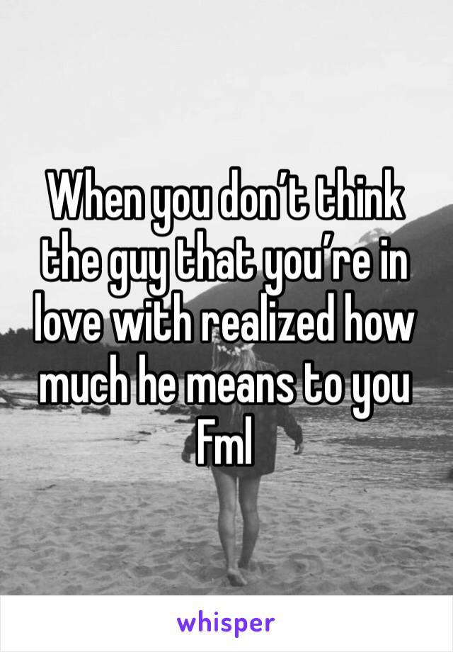 When you don't think the guy that you're in love with realized how much he means to you  Fml