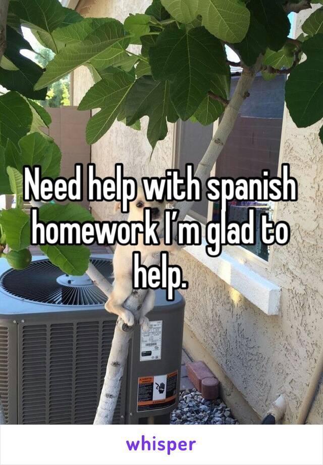 Need help with spanish homework I'm glad to help.