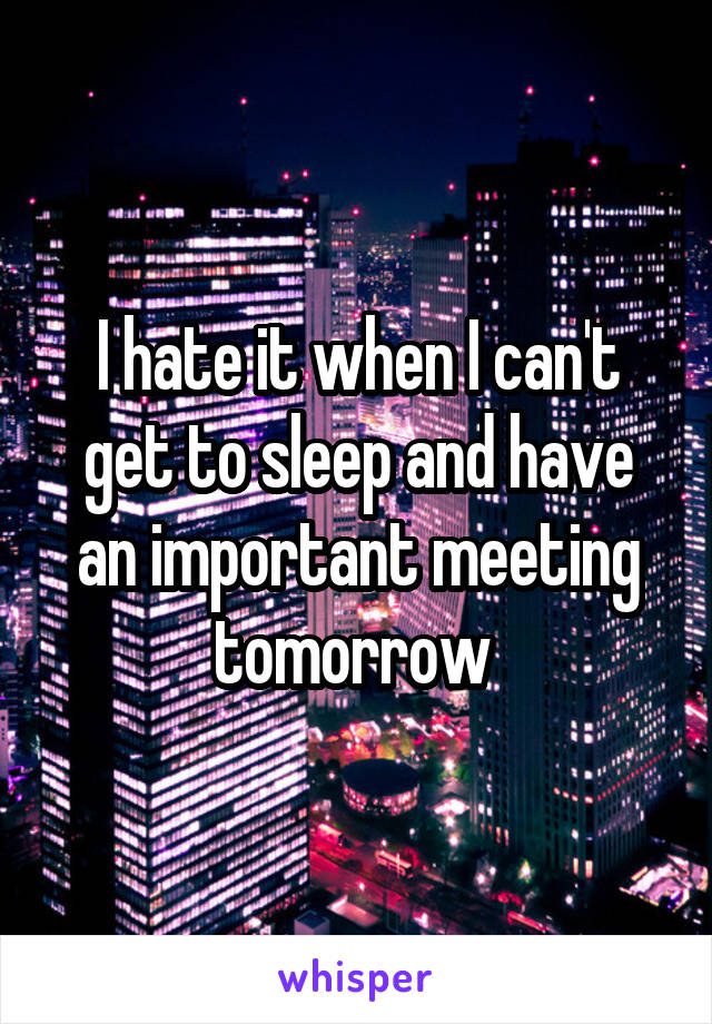 I hate it when I can't get to sleep and have an important meeting tomorrow
