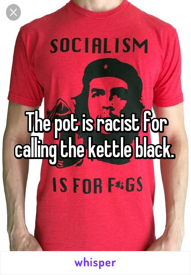 The pot is racist for calling the kettle black.