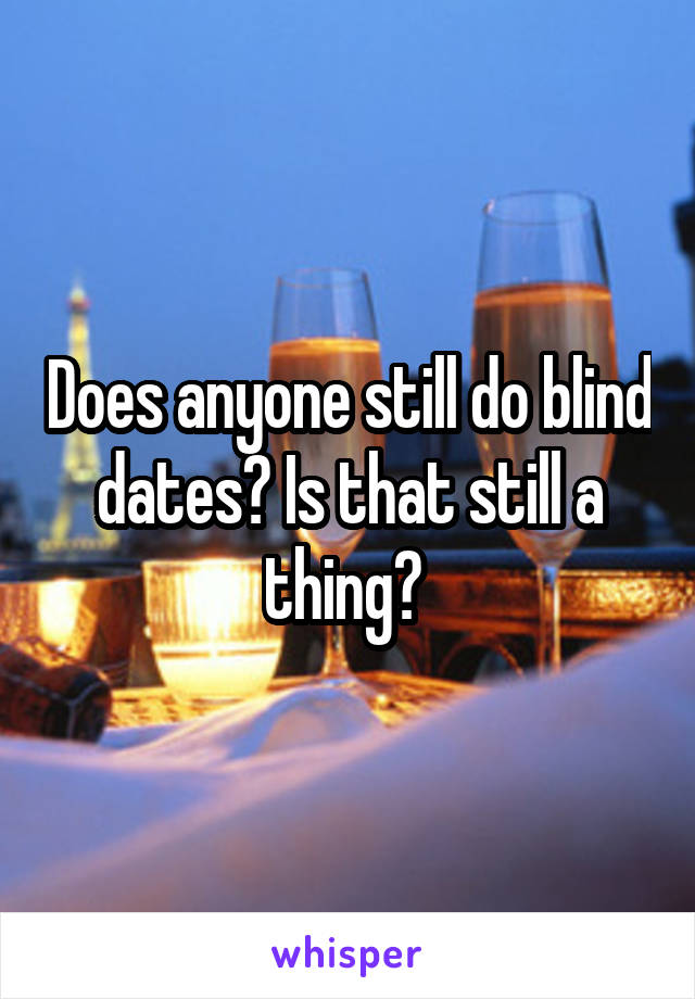Does anyone still do blind dates? Is that still a thing?